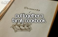 More like FINISH putting together the family cookbook....!