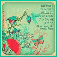 There's a treasure hidden in every moment. The joy of life is finding it. Katrina Mayer