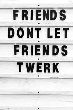 friends don't let friends twerk-still not even 100 percent sure what twerking is, but i hate the word.