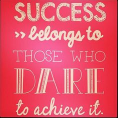 Success belongs to those who dare to achieve it