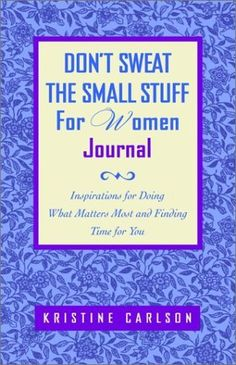 Don't Sweat the Small Stuff for Women Journal: Inspirations for Doing What Matters Most and Finding Time for You by Kristine Carlson