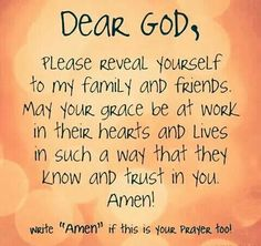 Dear God, Please reveal yourself to my family and friends. May your grace be at work in their hearts,In Jesus Name! Power Of Prayer, My Prayer, Prayer Room, Christian Life, Christian Quotes, Christian Prayers, Christian Living, Bible Quotes, Bible Verses
