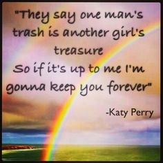 They say one man's trash is another girl's treasure. So if it's up to me I'm gonna keep you forever- Katy Perry