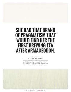 She had that brand of pragmatism that would find her the first brewing tea after Armageddon. Clive Barker quotes on PictureQuotes.com.