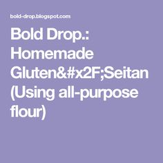 Bold Drop.: Homemade Gluten/Seitan (Using all-purpose flour)