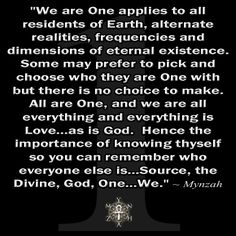 """We are One applies to all residents of Earth, alternate realities, frequencies and dimensions of eternal existence. Some may prefer to pick and choose who they are One with but there is no choice to make. All are One, and we are all everything and everything is Love…as is God. Hence the importance of knowing thyself so you can remember who everyone else is…Source, the Divine, God, One…We."" ~ Mynzah"