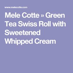 Mele Cotte » Green Tea Swiss Roll with Sweetened Whipped Cream