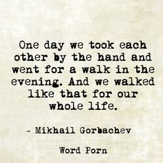 """""""One day we took each other by the hand and went for a walk in the evening. And we walked like that for our whole life."""" -Mikhail Gorbachev"""