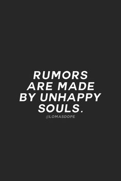 Rumor are made by unhappy souls.