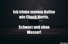 Ich trinke meinen Kaffee wie Chuck Norris. Schwarz und ohne Wasser! ... gefunden auf https://www.istdaslustig.de/spruch/2148 #lustig #sprüche #fun #spass