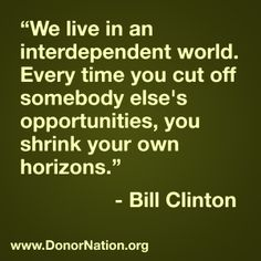 We live in an interdependent world. Every time you cut off somebody else's opportunities, you shrink your own horizons. #BillClinton #quotes