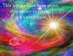 This gift we have been given, this ability to create, is a sacred trust.... ♥♥