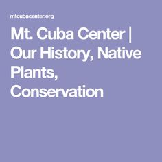 Mt. Cuba Center | Our History, Native Plants, Conservation