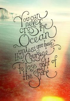 You will never cross the ocean unless you have the courage to lose sight of the shore. https://www.pinterest.com/recoveryexpert/