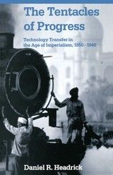 THE TENTACLES OF PROGRESS: TECHNOLOGY TRANSFER IN THE AGE OF IMPERIALISM, 1850-1940 ~ Daniel R. Headrick ~ Oxford University Press ~ 1988