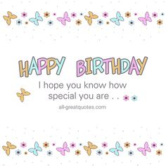 Happy Birthday - I hope you know how special you are.   all-greatquotes.com #HappyBirthday #BirthdayMessages