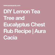 DIY Lemon Tea Tree and Eucalyptus Chest Rub Recipe | Aura Cacia