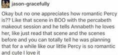 Also in the scene where Annabeth asks him if she's pretty/if he likes her and he says no then tells her she's bbeautiful/he loves her.