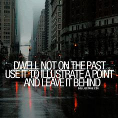 Dwell not on the past