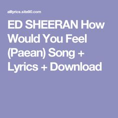 ED SHEERAN How Would You Feel (Paean) Song + Lyrics + Download