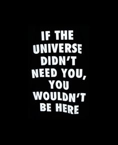 If the universe didn't need you, you wouldn't be here.