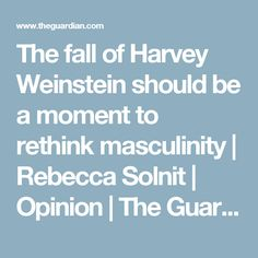 The fall of Harvey Weinstein should be a moment to rethink masculinity | Rebecca Solnit | Opinion | The Guardian
