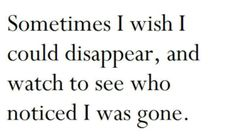 Somes I wonder who would miss me if I were gone.