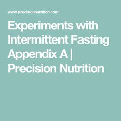 Experiments with Intermittent Fasting Appendix A | Precision Nutrition