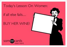 Today's Lesson On Women: if all else fails..... BUY HER WINE!