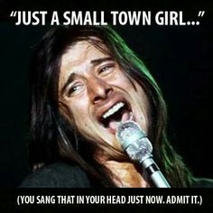 And in your Steve Perry voice too.