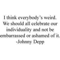 I think everybody's weird. We should all celebrate our individuality and not be embarrassed or ashamed of it.  -Johnny Depp <3