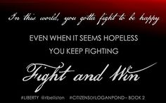 In this world, you gotta fight to be happy. Even when it seems hopeless, you keep fighting. Fight and win. Citizens of Logan Pond by Rebecca Belliston