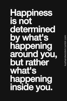 Happiness is not determined by what's happening around you, but rather what's happening inside you.