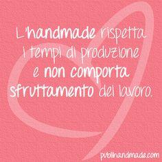 L'handmade rispetta i tempi di produzione e non comporta sfruttamento del lavoro. http://www.publihandmade.com/ #handmade