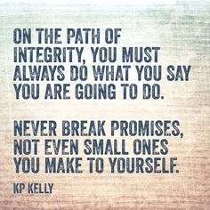 On the path of integrity, you must always do what you say you are going to do.   Never break promises, not even small ones you make to yourself.