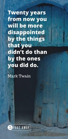 Twenty years from now you will be more disappointed by the things that you didnt do than by the ones you did do ~ mark Twain