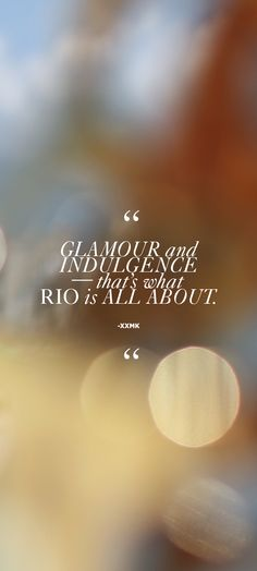 """""""Glamour and indulgence - that's what Rio is all about."""" - xxMK"""