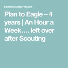 Plan to Eagle – 4 years | An Hour a Week…. left over after Scouting