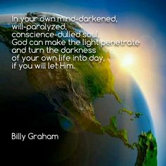 In your own mind-darkened, will-paralyzed, conscience-dulled soul, God can make the light penetrate and turn the darkness of your own life into day, if you will let Him. - Billy Graham