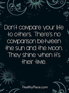 """""""Don't compare your life to others. There's no comparison between the sun and the moon. They shine when it's their time."""""""