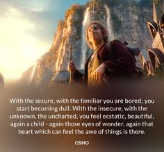 With the secure, with the familiar you are bored; you start becoming dull. With the insecure, with the unknown, the uncharted, you feel ecstatic, beautiful, again a child - again those eyes of wonder, again that heart which can feel the awe of things is there. OSHO #secure #familiar #bored #dull #insecure #unknown #ecstatic #beautiful #child #wonder #heart #osho #quote