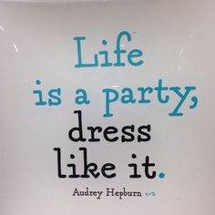 Life is a party!  Audrey Hepburn
