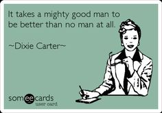 It takes a mighty good man to be better than no man at all. ~Dixie Carter~.