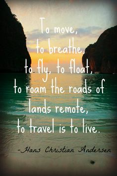 To move, to breathe, to fly, to float, to roam the roads of lands remote, to travel is to live. Hans Christian Andersen  Travel Quote  Photo by Valerie Dailey at Maya Bay, Thailand