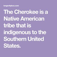 The Cherokee is a Native American tribe that is indigenous to the Southern United States.