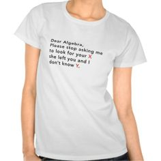 Dear Algebra, please stop asking us to find your X T Shirt. get it on :http://www.zazzle.com/dear_algebra_please_stop_asking_us_to_find_your_x_tshirt-235651565114364119?rf=238054403704815742&tc=lucky