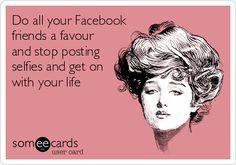 Do all your Facebook friends a favour and stop posting selfies and get on with your life | Cry For Help Ecard