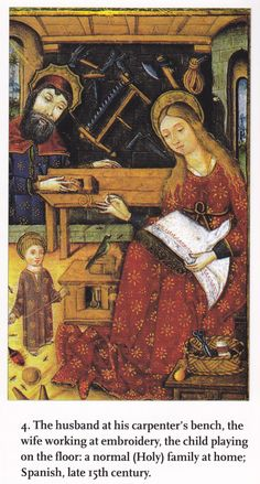 """1460s  Book of Hours Manuscript (MS Add. 18193) British Library, London   """"The husband at his carpenter's bench, the wife working at embroidery, the child playing on the floor: a normal (Holy) family at home; Spanish, late 15th century.""""  See also http://www.wga.hu/html_m/zgothic/miniatur/1451-500/4other/"""
