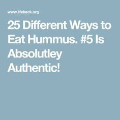 25 Different Ways to Eat Hummus. #5 Is Absolutley Authentic!