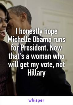 I honestly hope Michelle Obama runs for President. Now that's a woman who will get my vote, not Hillary